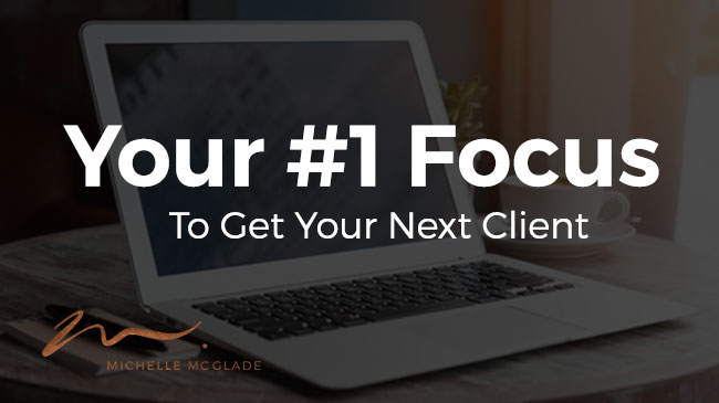 Your #1 Focus To Get Your Next Client